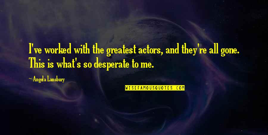 They're All Gone Quotes By Angela Lansbury: I've worked with the greatest actors, and they're