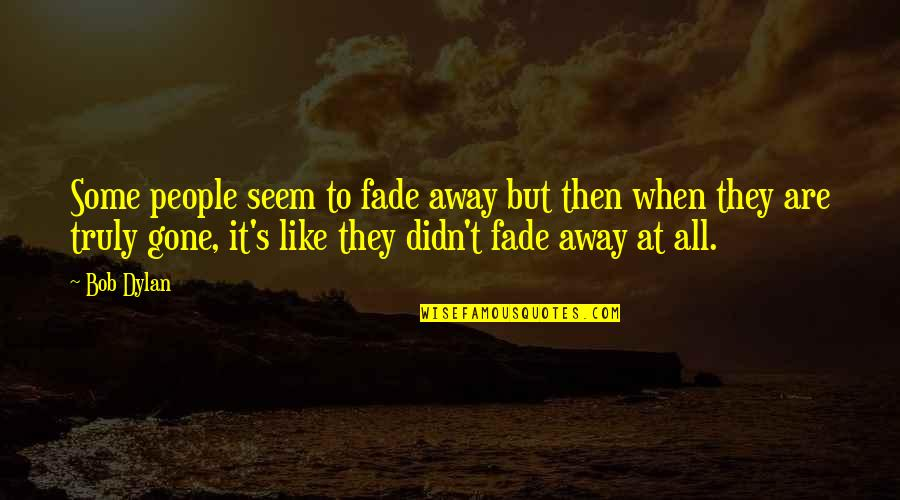 They're All Gone Quotes By Bob Dylan: Some people seem to fade away but then