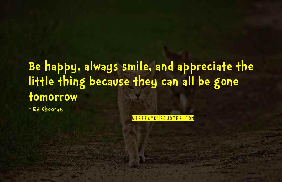 They're All Gone Quotes By Ed Sheeran: Be happy, always smile, and appreciate the little