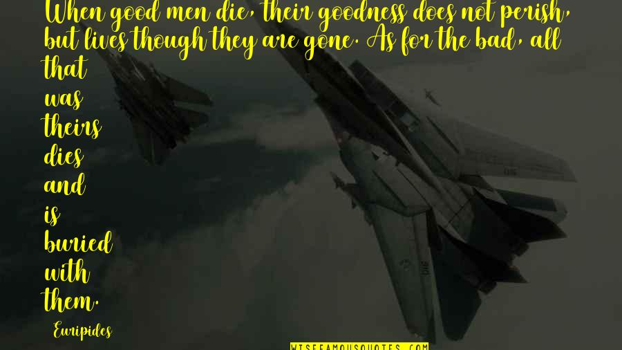 They're All Gone Quotes By Euripides: When good men die, their goodness does not