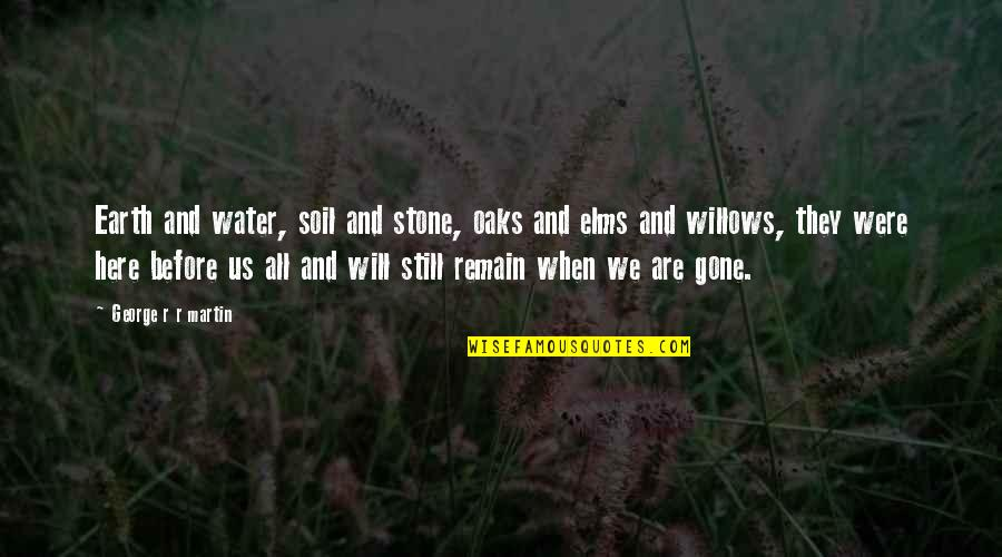 They're All Gone Quotes By George R R Martin: Earth and water, soil and stone, oaks and
