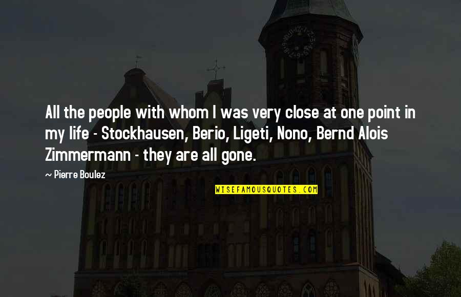 They're All Gone Quotes By Pierre Boulez: All the people with whom I was very