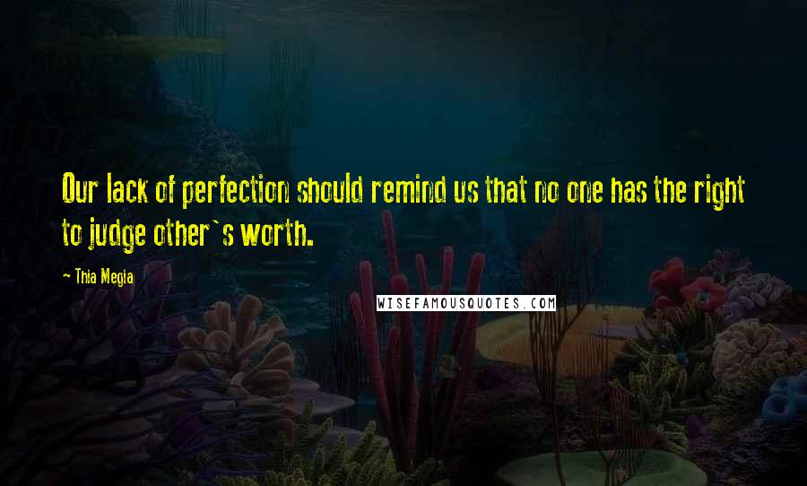 Thia Megia quotes: Our lack of perfection should remind us that no one has the right to judge other's worth.