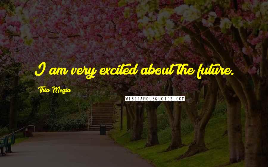 Thia Megia quotes: I am very excited about the future.