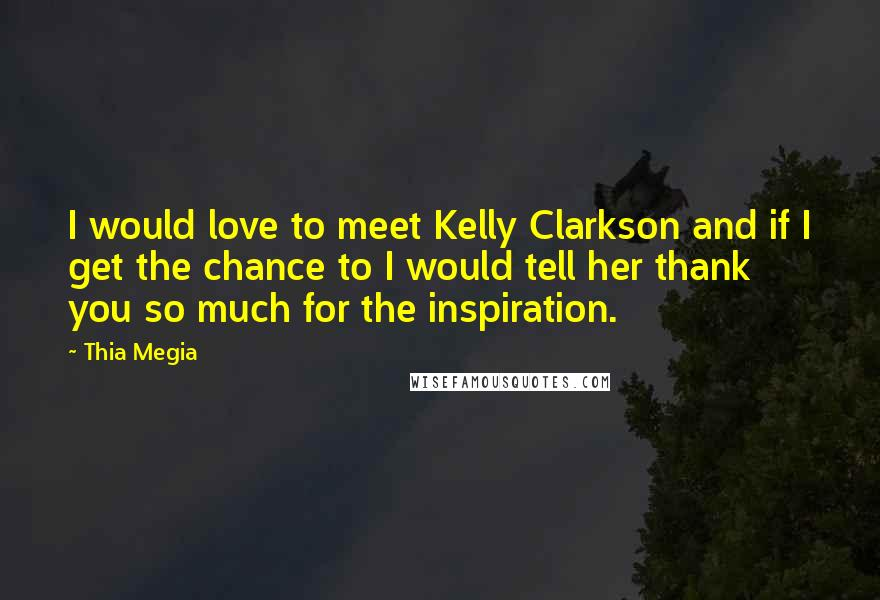 Thia Megia quotes: I would love to meet Kelly Clarkson and if I get the chance to I would tell her thank you so much for the inspiration.