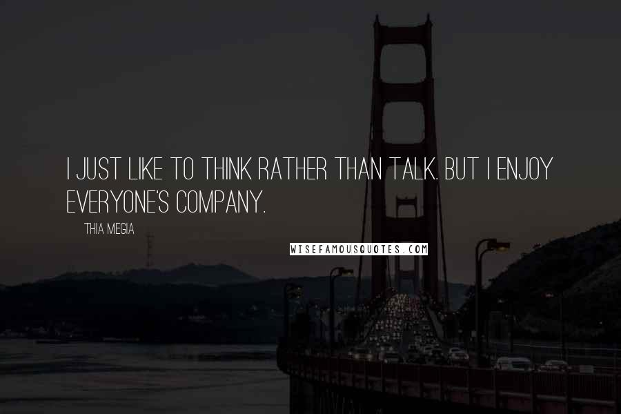 Thia Megia quotes: I just like to think rather than talk. But I enjoy everyone's company.