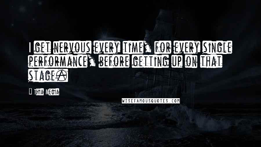 Thia Megia quotes: I get nervous every time, for every single performance, before getting up on that stage.