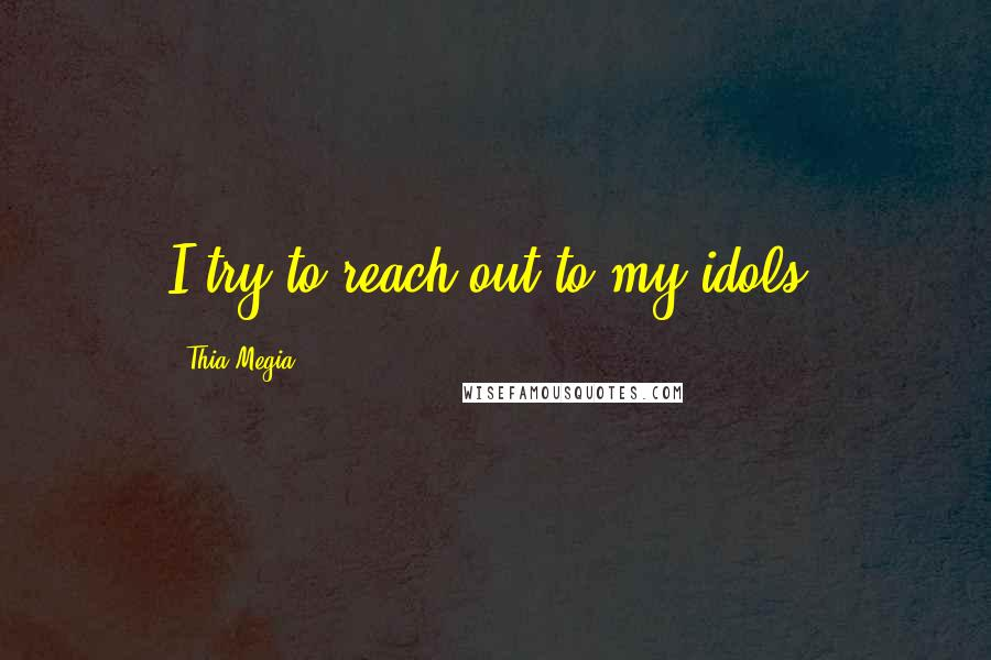 Thia Megia quotes: I try to reach out to my idols.