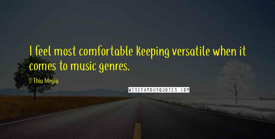 Thia Megia quotes: I feel most comfortable keeping versatile when it comes to music genres.