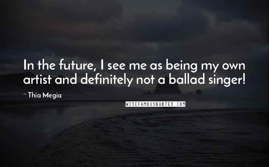 Thia Megia quotes: In the future, I see me as being my own artist and definitely not a ballad singer!