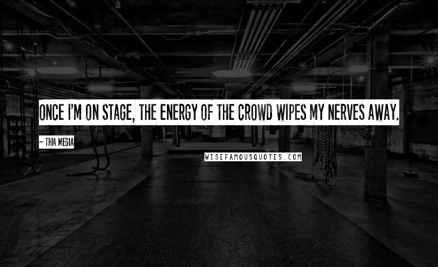 Thia Megia quotes: Once I'm on stage, the energy of the crowd wipes my nerves away.