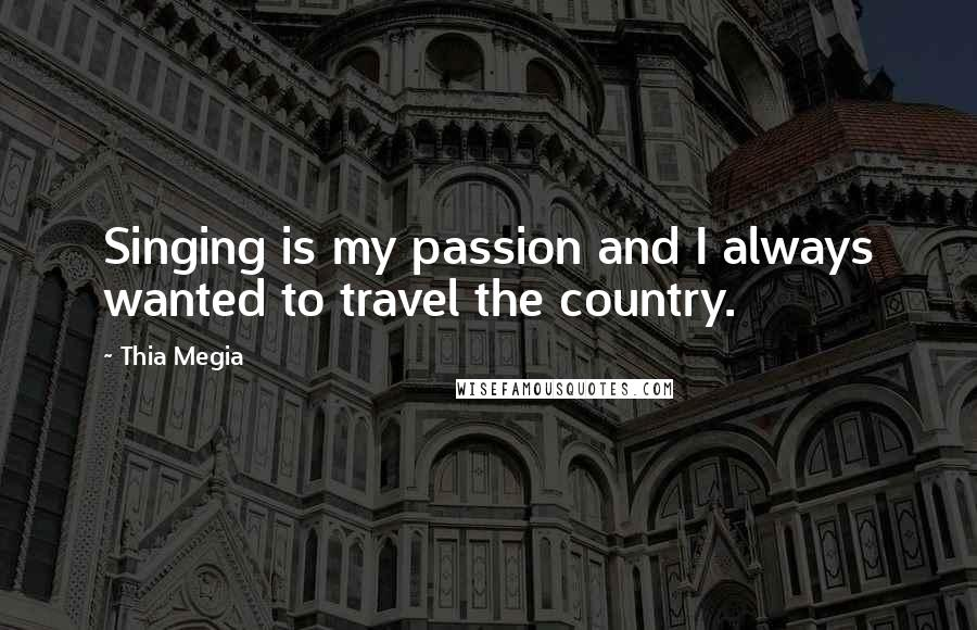 Thia Megia quotes: Singing is my passion and I always wanted to travel the country.