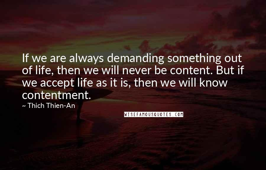Thich Thien-An quotes: If we are always demanding something out of life, then we will never be content. But if we accept life as it is, then we will know contentment.