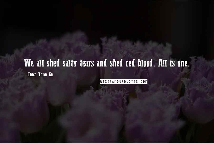 Thich Thien-An quotes: We all shed salty tears and shed red blood. All is one.