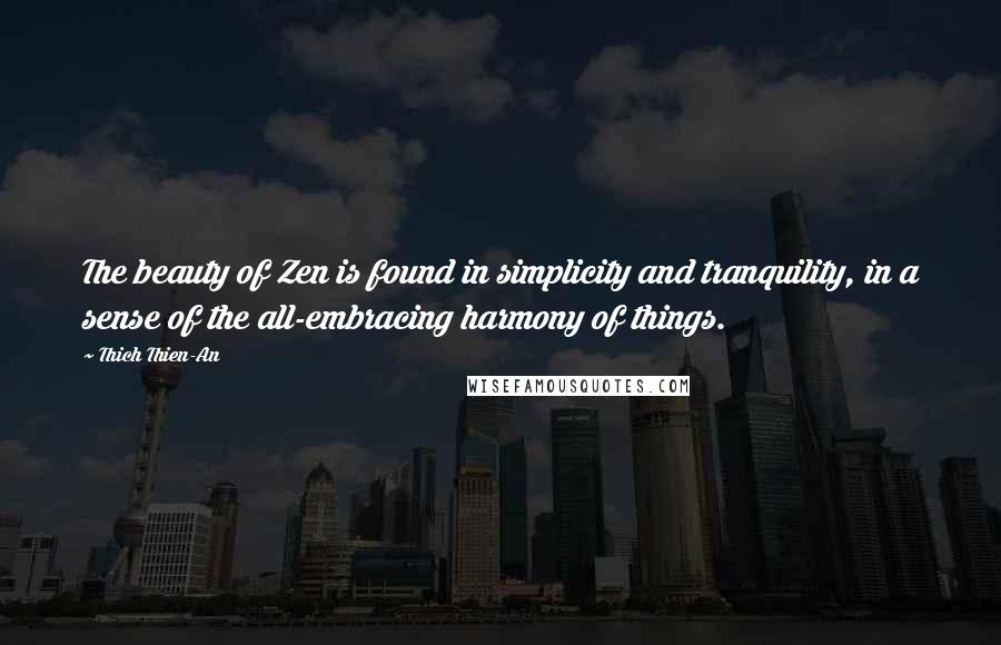 Thich Thien-An quotes: The beauty of Zen is found in simplicity and tranquility, in a sense of the all-embracing harmony of things.