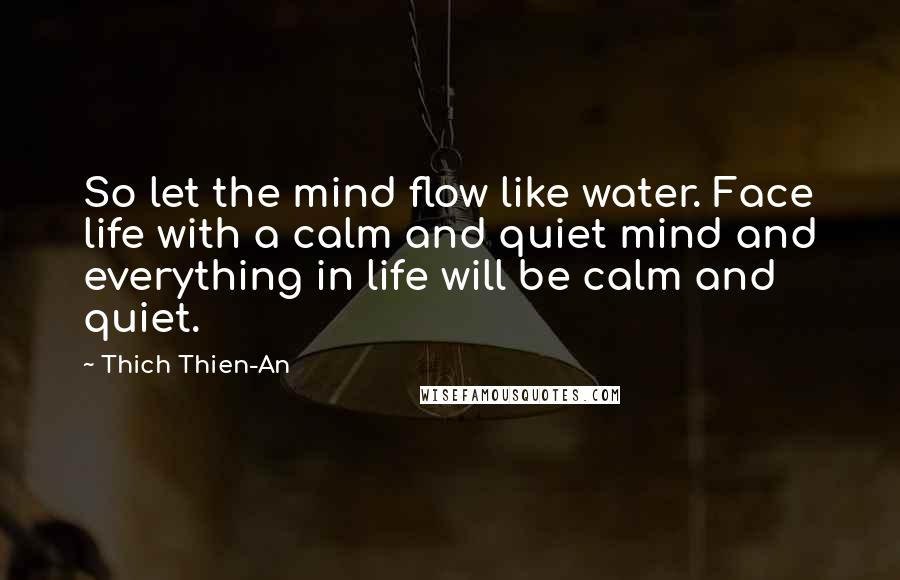 Thich Thien-An quotes: So let the mind flow like water. Face life with a calm and quiet mind and everything in life will be calm and quiet.