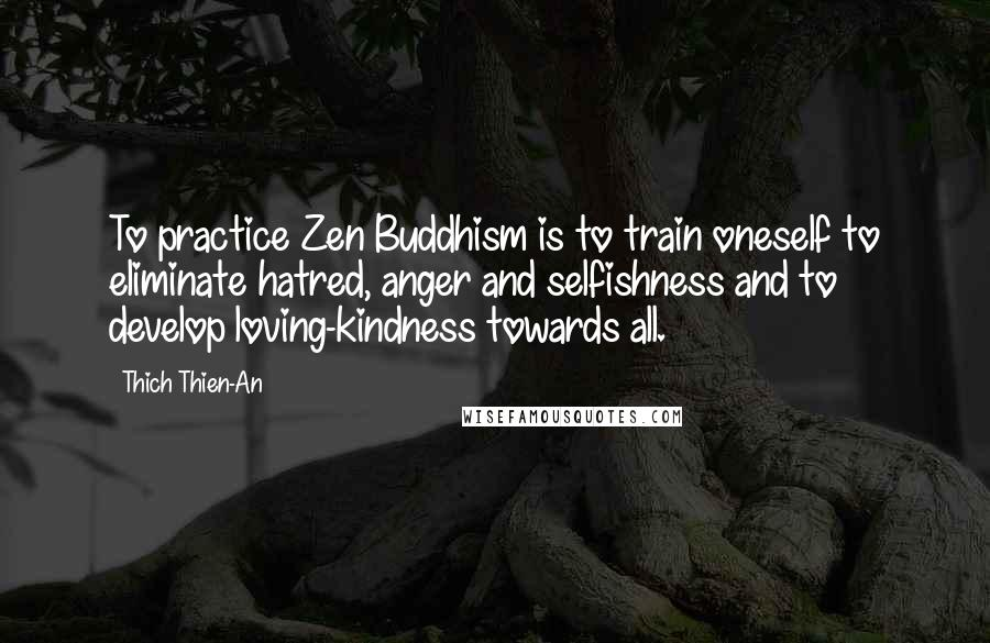 Thich Thien-An quotes: To practice Zen Buddhism is to train oneself to eliminate hatred, anger and selfishness and to develop loving-kindness towards all.