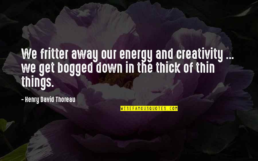 Thick & Thin Quotes By Henry David Thoreau: We fritter away our energy and creativity ...