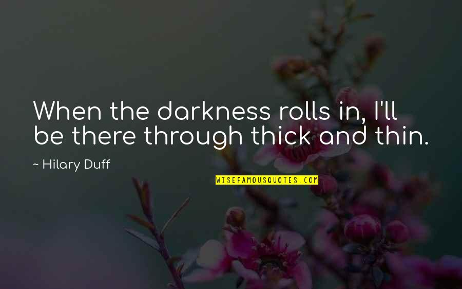 Thick & Thin Quotes By Hilary Duff: When the darkness rolls in, I'll be there