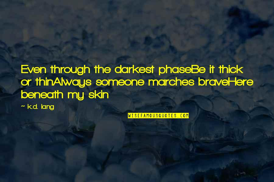 Thick & Thin Quotes By K.d. Lang: Even through the darkest phaseBe it thick or