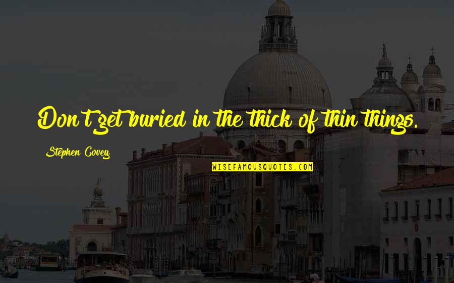 Thick & Thin Quotes By Stephen Covey: Don't get buried in the thick of thin