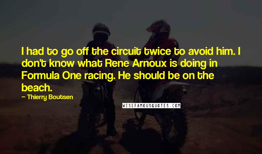 Thierry Boutsen quotes: I had to go off the circuit twice to avoid him. I don't know what Rene Arnoux is doing in Formula One racing. He should be on the beach.