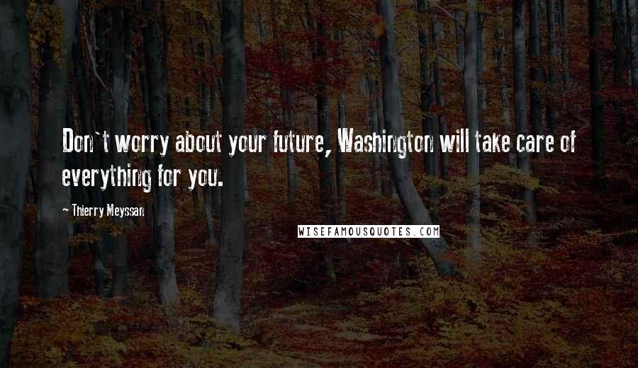 Thierry Meyssan quotes: Don't worry about your future, Washington will take care of everything for you.