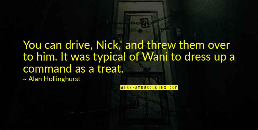 Thiggs Quotes By Alan Hollinghurst: You can drive, Nick,' and threw them over