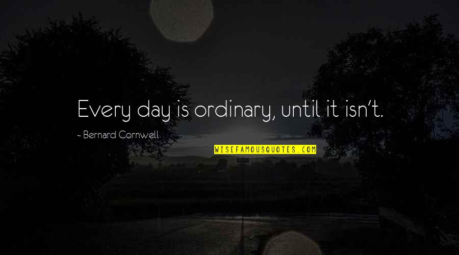 Thiggs Quotes By Bernard Cornwell: Every day is ordinary, until it isn't.