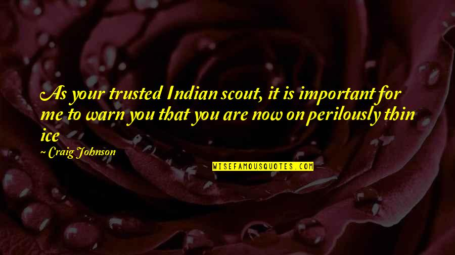 Thin Ice Quotes By Craig Johnson: As your trusted Indian scout, it is important
