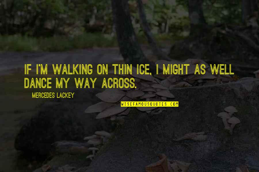Thin Ice Quotes By Mercedes Lackey: If I'm walking on thin ice, I might