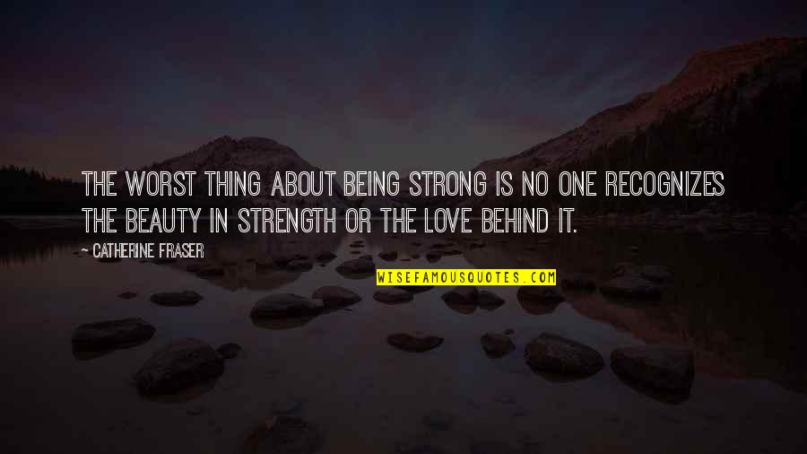 Thing I Love About You Quotes By Catherine Fraser: The worst thing about being strong is no