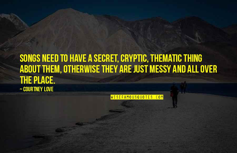 Thing I Love About You Quotes By Courtney Love: Songs need to have a secret, cryptic, thematic