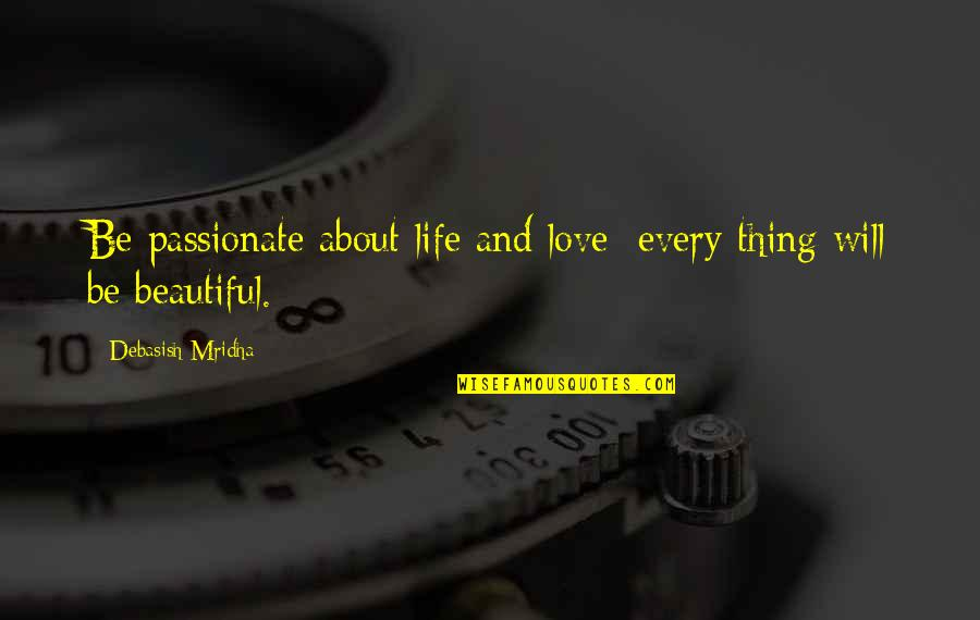 Thing I Love About You Quotes By Debasish Mridha: Be passionate about life and love; every thing
