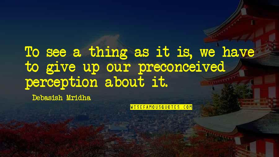 Thing I Love About You Quotes By Debasish Mridha: To see a thing as it is, we