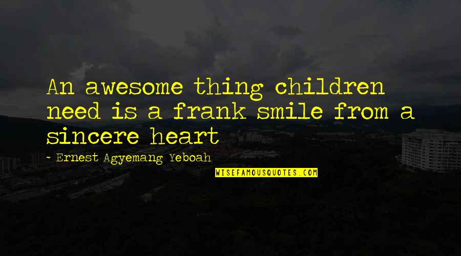 Thing I Love About You Quotes By Ernest Agyemang Yeboah: An awesome thing children need is a frank