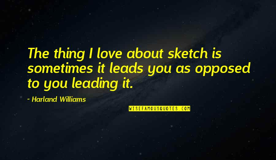 Thing I Love About You Quotes By Harland Williams: The thing I love about sketch is sometimes