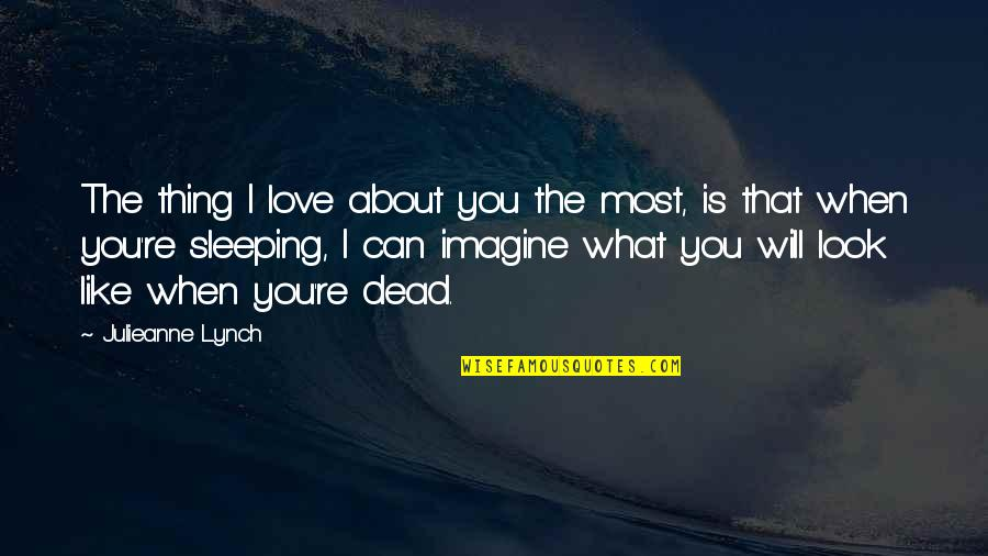 Thing I Love About You Quotes By Julieanne Lynch: The thing I love about you the most,
