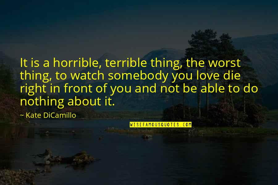 Thing I Love About You Quotes By Kate DiCamillo: It is a horrible, terrible thing, the worst