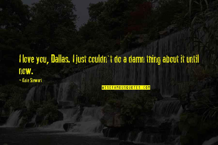 Thing I Love About You Quotes By Kate Stewart: I love you, Dallas. I just couldn't do