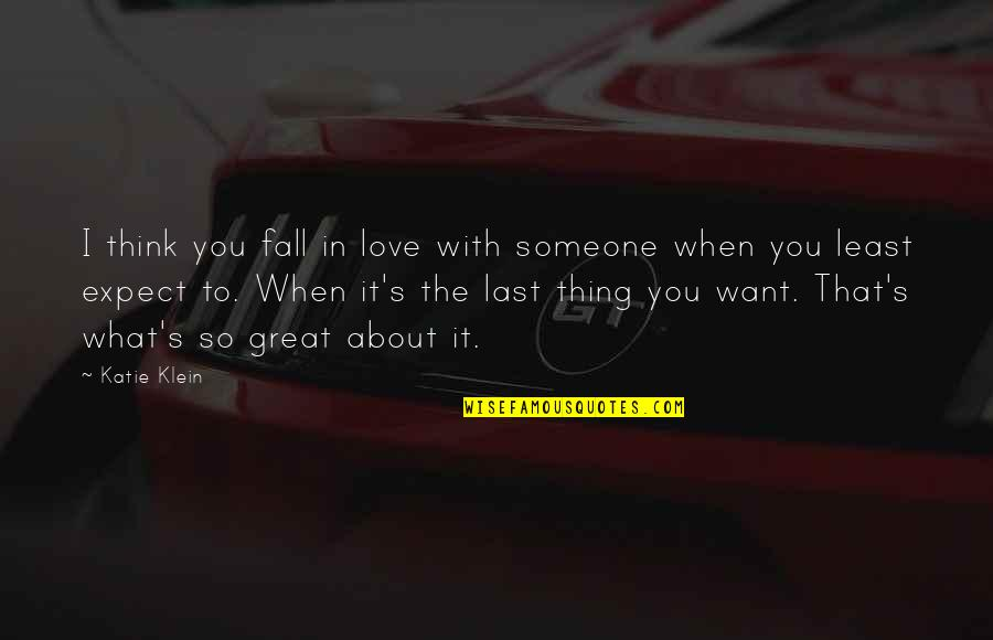 Thing I Love About You Quotes By Katie Klein: I think you fall in love with someone