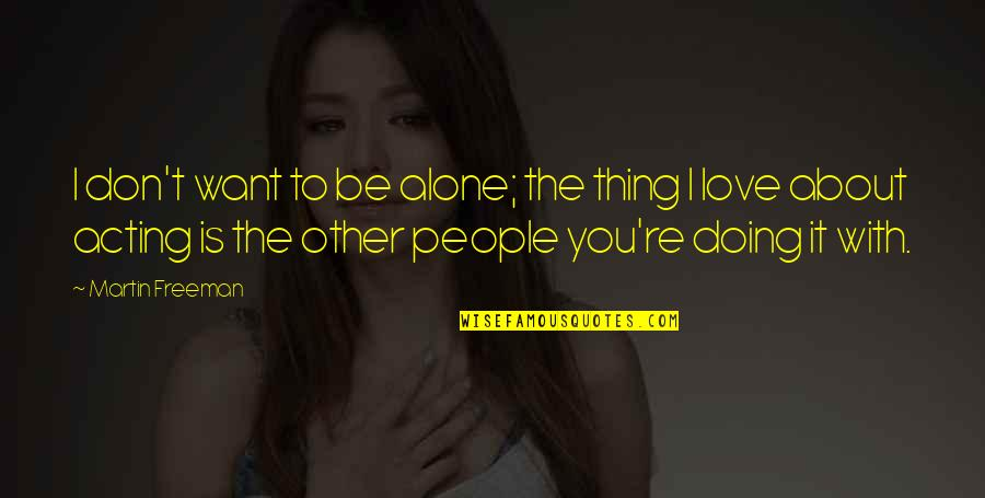 Thing I Love About You Quotes By Martin Freeman: I don't want to be alone; the thing