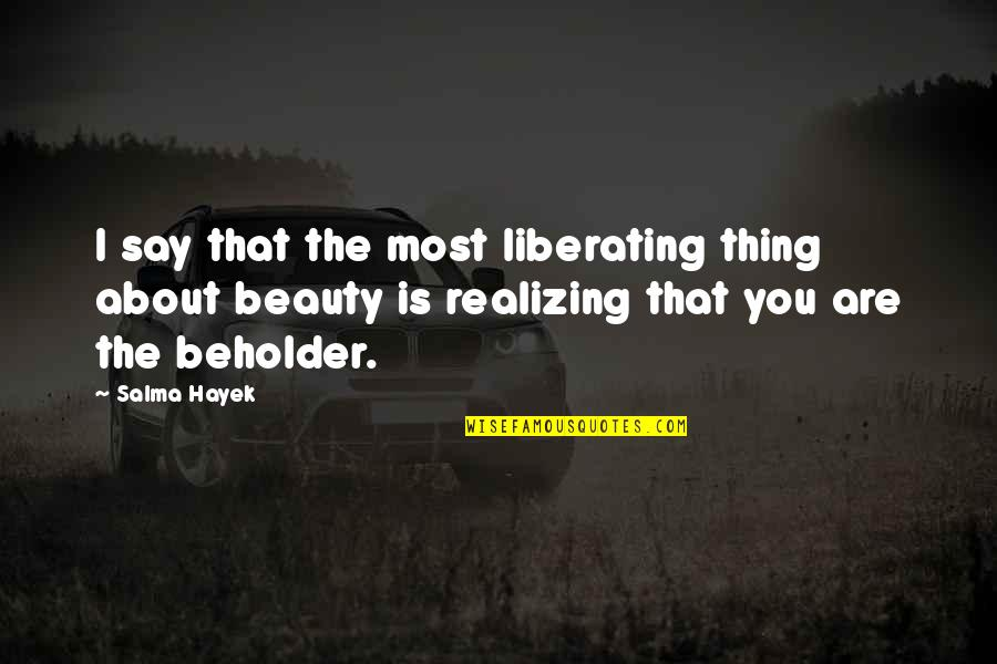 Thing I Love About You Quotes By Salma Hayek: I say that the most liberating thing about