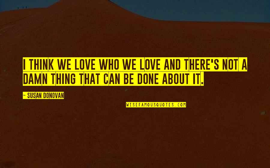 Thing I Love About You Quotes By Susan Donovan: I think we love who we love and