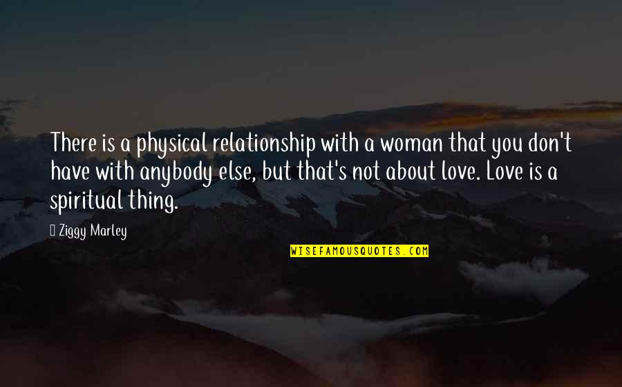Thing I Love About You Quotes By Ziggy Marley: There is a physical relationship with a woman