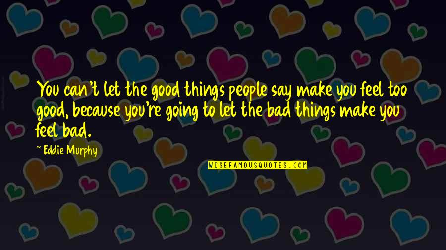 Things Are Going Bad Quotes By Eddie Murphy: You can't let the good things people say