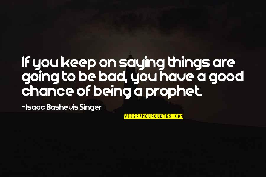 Things Are Going Bad Quotes By Isaac Bashevis Singer: If you keep on saying things are going