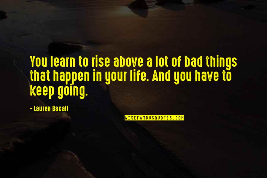 Things Are Going Bad Quotes By Lauren Bacall: You learn to rise above a lot of