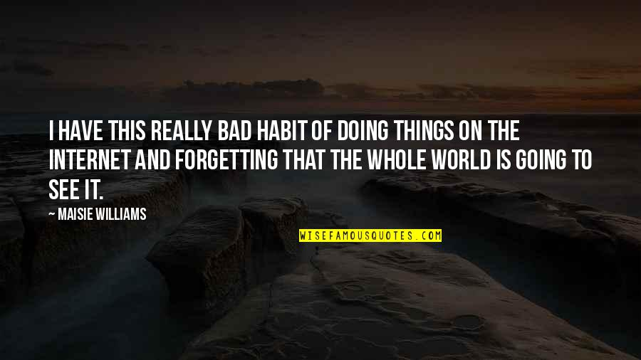 Things Are Going Bad Quotes By Maisie Williams: I have this really bad habit of doing