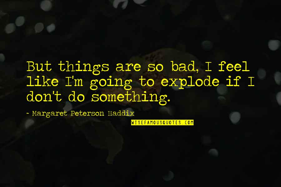 Things Are Going Bad Quotes By Margaret Peterson Haddix: But things are so bad, I feel like